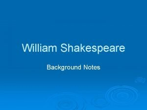 William Shakespeare Background Notes William Shakespeare All the