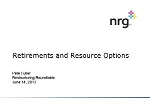 Retirements and Resource Options Pete Fuller Restructuring Roundtable