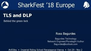 Shark Fest 18 Europe TLS and DLP Behind