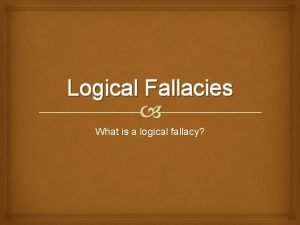 Logical Fallacies What is a logical fallacy Flaws