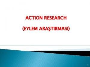 ACTION RESEARCH EYLEM ARATIRMASI 1 Eylem Aratrmas Nedir
