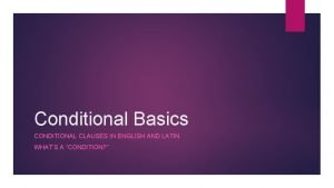 Conditional Basics CONDITIONAL CLAUSES IN ENGLISH AND LATIN