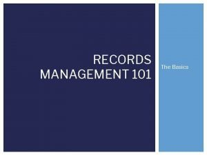 RECORDS MANAGEMENT 101 The Basics What is RECORDS