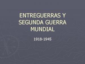 ENTREGUERRAS Y SEGUNDA GUERRA MUNDIAL 1918 1945 ENTREGUERRAS