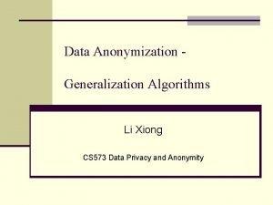 Data Anonymization Generalization Algorithms Li Xiong CS 573