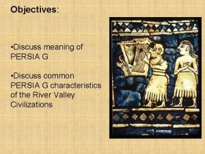 Objectives Discuss meaning of PERSIA G Discuss common