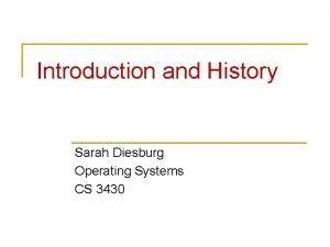 Introduction and History Sarah Diesburg Operating Systems CS