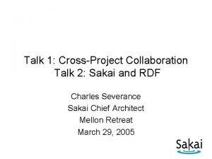 Talk 1 CrossProject Collaboration Talk 2 Sakai and