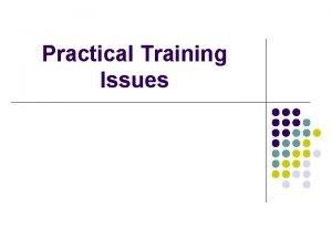 Practical Training Issues Practical Training Issues Three basic