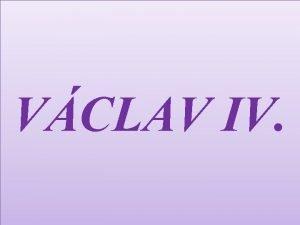 VCLAV IV Vclav IV byl prvorozen syn Karla