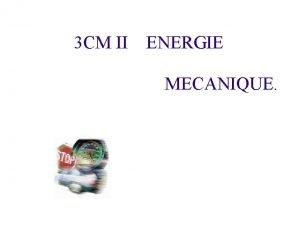 3 CM II ENERGIE MECANIQUE I Questce que