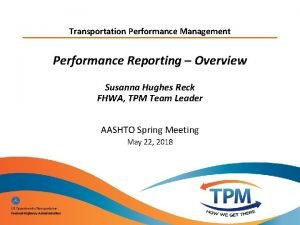 Transportation Performance Management Performance Reporting Overview Susanna Hughes