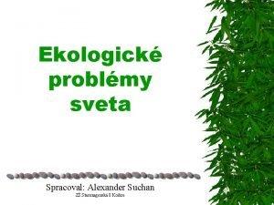 Ekologick problmy sveta Spracoval Alexander Suchan Z Starozagorsk