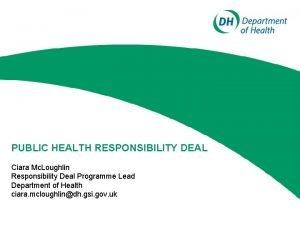 PUBLIC HEALTH RESPONSIBILITY DEAL Ciara Mc Loughlin Responsibility