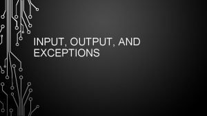 INPUT OUTPUT AND EXCEPTIONS TERMINAL OUTPUT Use the