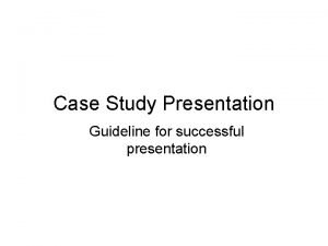 Case Study Presentation Guideline for successful presentation Case