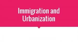 Immigration and Urbanization Immigration At the turn of