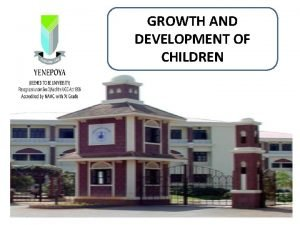 GROWTH AND DEVELOPMENT OF CHILDREN Growth and Development