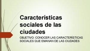 Caractersticas sociales de las ciudades OBJETIVO CONOCER LAS