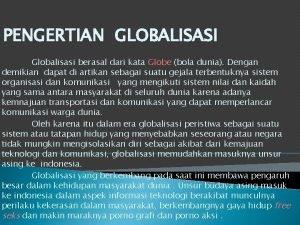 PENGERTIAN GLOBALISASI Globalisasi berasal dari kata Globe bola