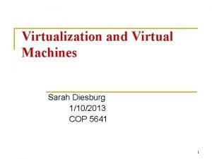 Virtualization and Virtual Machines Sarah Diesburg 1102013 COP