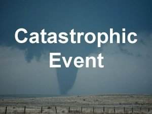 Catastrophic Event Catastrophic Event An event that results