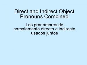 Direct and Indirect Object Pronouns Combined Los pronombres