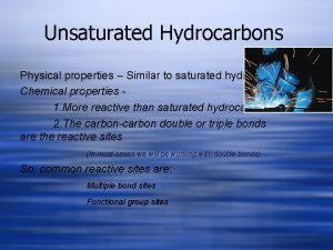 Unsaturated Hydrocarbons Physical properties Similar to saturated hydrocarbons