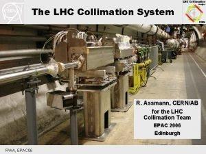 The LHC Collimation System R Assmann CERNAB for