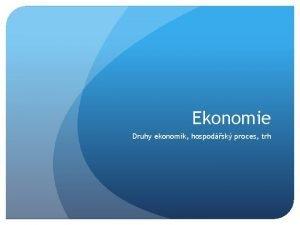 Ekonomie Druhy ekonomik hospodsk proces trh Hospodsk proces