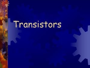 Transistors Introduction Transistors are three terminal devices that