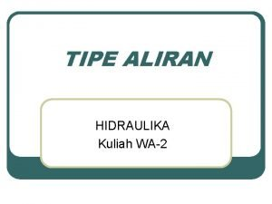 TIPE ALIRAN HIDRAULIKA Kuliah WA2 Tipe Aliran 1