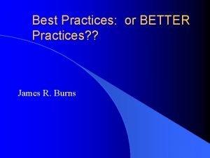 Best Practices or BETTER Practices James R Burns