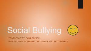Social Bullying POWERPOINT BY EMMA DEEKEN HELPERS MAELYN