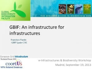 GBIF An infrastructure for infrastructures Francisco Pando GBIF