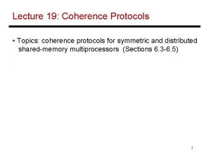 Lecture 19 Coherence Protocols Topics coherence protocols for