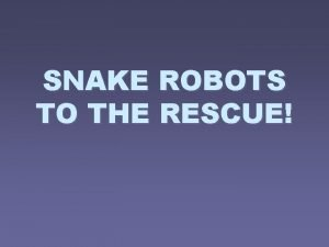 SNAKE ROBOTS TO THE RESCUE Introduction Intelligent robots