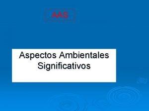 AAS Aspectos Ambientales Significativos Aspectos Ambientales Significativos Aspectos