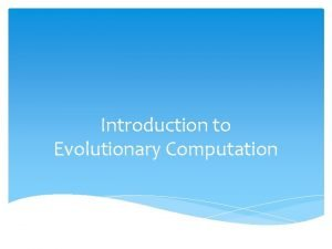 Introduction to Evolutionary Computation Questions to consider during