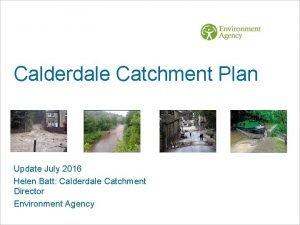 Calderdale Catchment Plan Update July 2016 Helen Batt