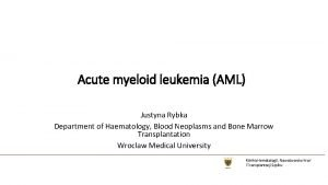 Acute myeloid leukemia AML Justyna Rybka Department of