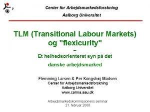 Center for Arbejdsmarkedsforskning Aalborg Universitet TLM Transitional Labour