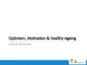 Optimism Motivation Healthy Ageing KAREN MORGAN Optimism an