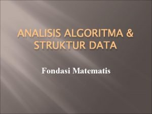 ANALISIS ALGORITMA STRUKTUR DATA Fondasi Matematis Topik bahasan