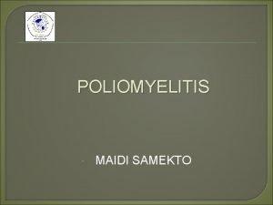 POLIOMYELITIS MAIDI SAMEKTO POLIOMYELITIS Maidi Samekto PENYEBAB Virus