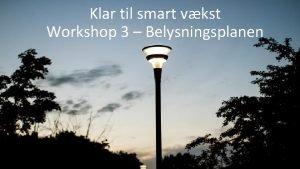 Klar til smart vkst Workshop 3 Belysningsplanen Klar