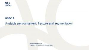 Case 4 Unstable pertrochanteric fracture and augmentation AOTrauma