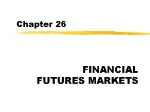 Chapter 26 FINANCIAL FUTURES MARKETS Futures Contracts z