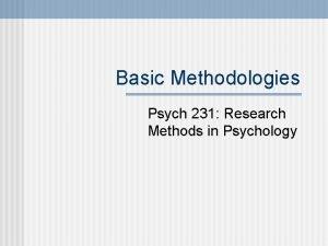 Basic Methodologies Psych 231 Research Methods in Psychology