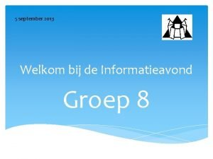 5 september 2013 Welkom bij de Informatieavond Groep